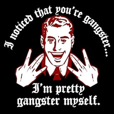 i noticed that you're gangster i'm pretty gangster myself