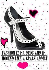 fashion is my drug and i'm hooked like a crack addict