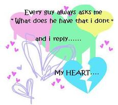 every guy always asks me what does he have that i don't and i reply my heart