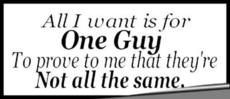 all i want is for one guy to prove to me that they're not all the same