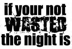 if your not wasted the night is