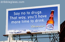 say no to drugs that way you'll have more time to drink