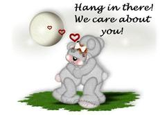 hang in there we care about you
