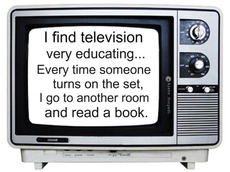 i find television very educating i read a book