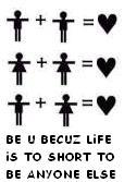 be you because life is too short to be anyone else