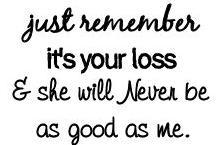 just remember it's your loss and she will never be as good as me