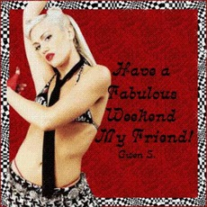 have a fabulous weekend my friends gwen stefani